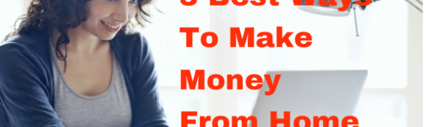 3 Best Ways To Make Money From Home in 2019